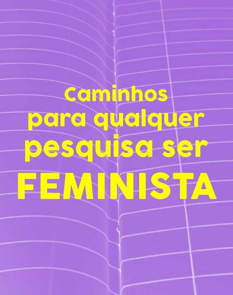 Caminhos para qualquer pesquisa ser FEMINISTA